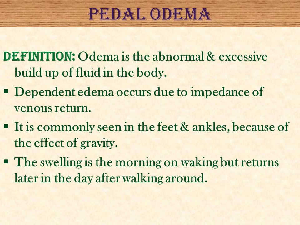 PEDAL ODEMA DEFINITION: Odema is the abnormal & excessive build up of fluid in the body. Dependent edema occurs due to impedance of venous return.