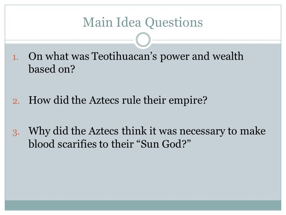 Main Idea Questions On what was Teotihuacan's power and wealth based on How did the Aztecs rule their empire