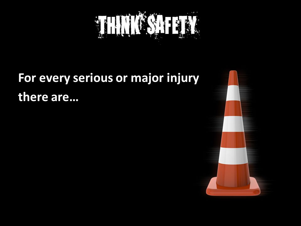 For every serious or major injury there are…