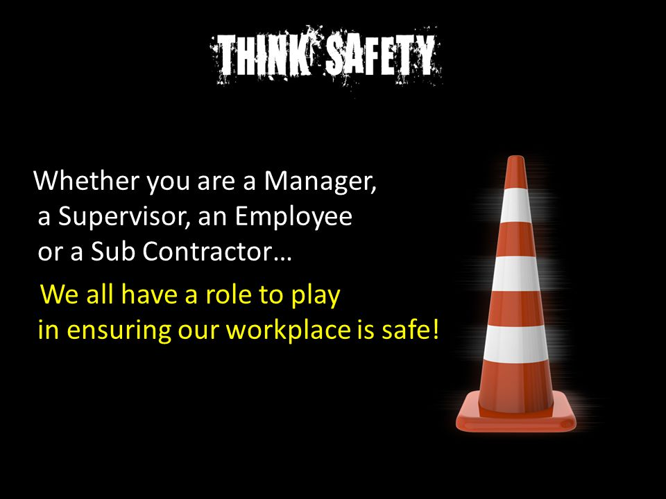 Whether you are a Manager, a Supervisor, an Employee or a Sub Contractor… We all have a role to play in ensuring our workplace is safe!