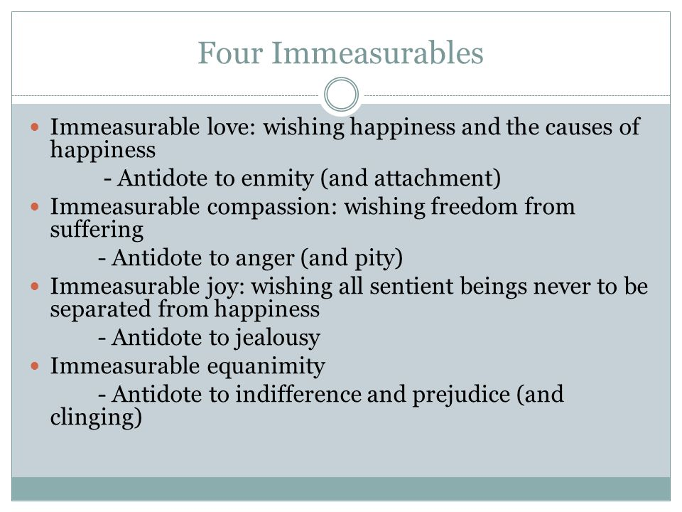 Four Immeasurables Immeasurable love: wishing happiness and the causes of happiness. - Antidote to enmity (and attachment)