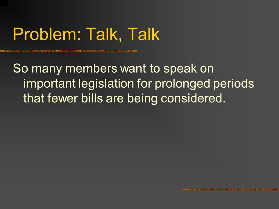 Problem: Talk, Talk So many members want to speak on important legislation for prolonged periods that fewer bills are being considered.