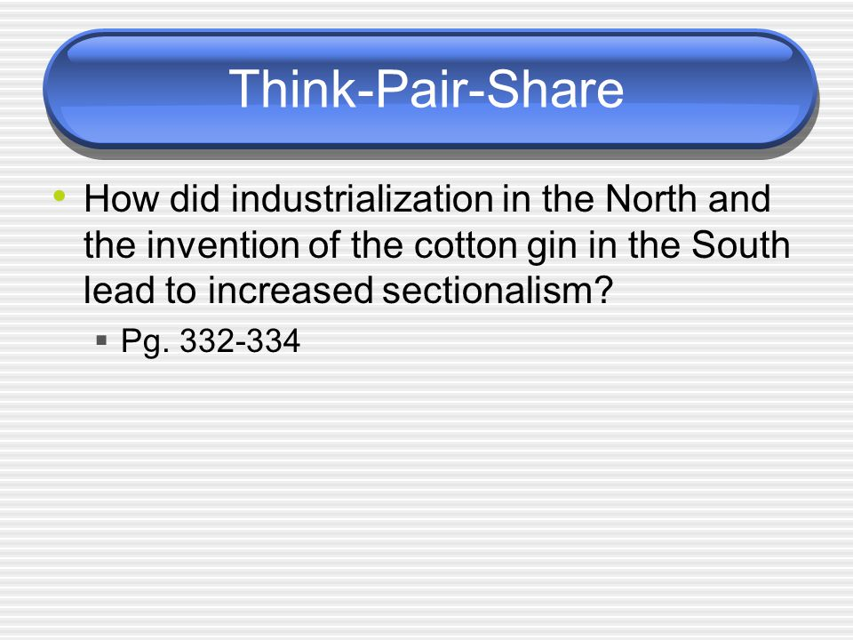 Think-Pair-Share How did industrialization in the North and the invention of the cotton gin in the South lead to increased sectionalism