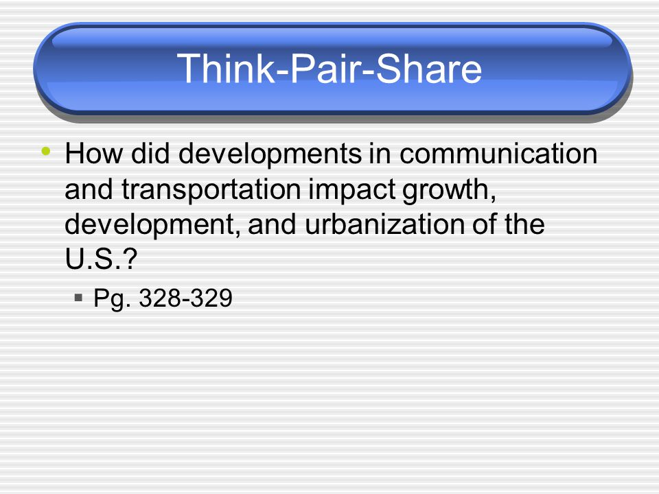 Think-Pair-Share How did developments in communication and transportation impact growth, development, and urbanization of the U.S.