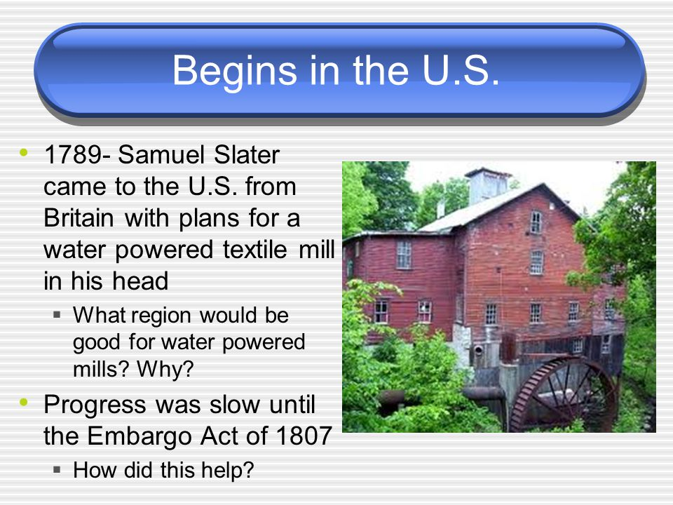 Begins in the U.S Samuel Slater came to the U.S. from Britain with plans for a water powered textile mill in his head.