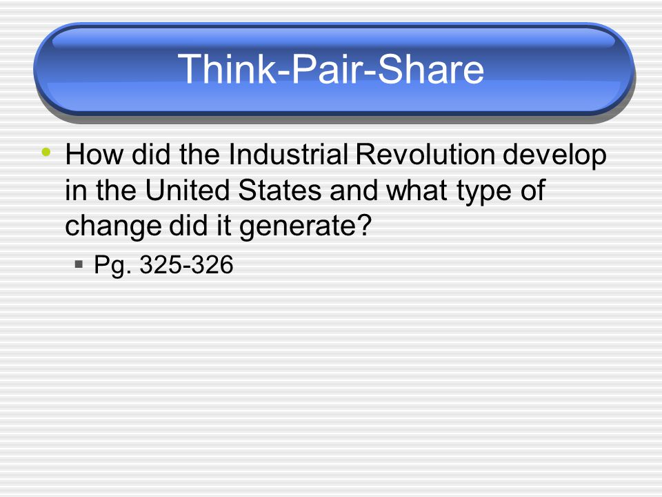 Think-Pair-Share How did the Industrial Revolution develop in the United States and what type of change did it generate