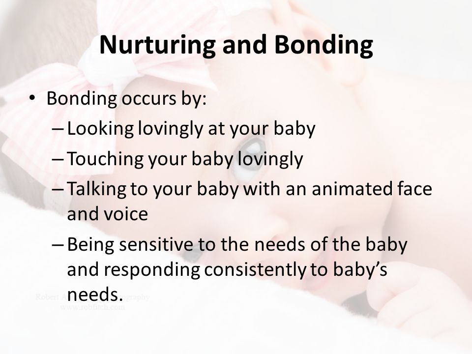 Nurturing and Bonding Bonding occurs by: Looking lovingly at your baby