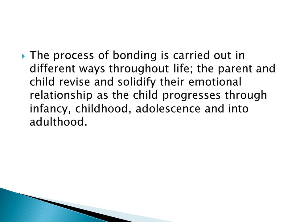 The process of bonding is carried out in different ways throughout life; the parent and child revise and solidify their emotional relationship as the child progresses through infancy, childhood, adolescence and into adulthood.