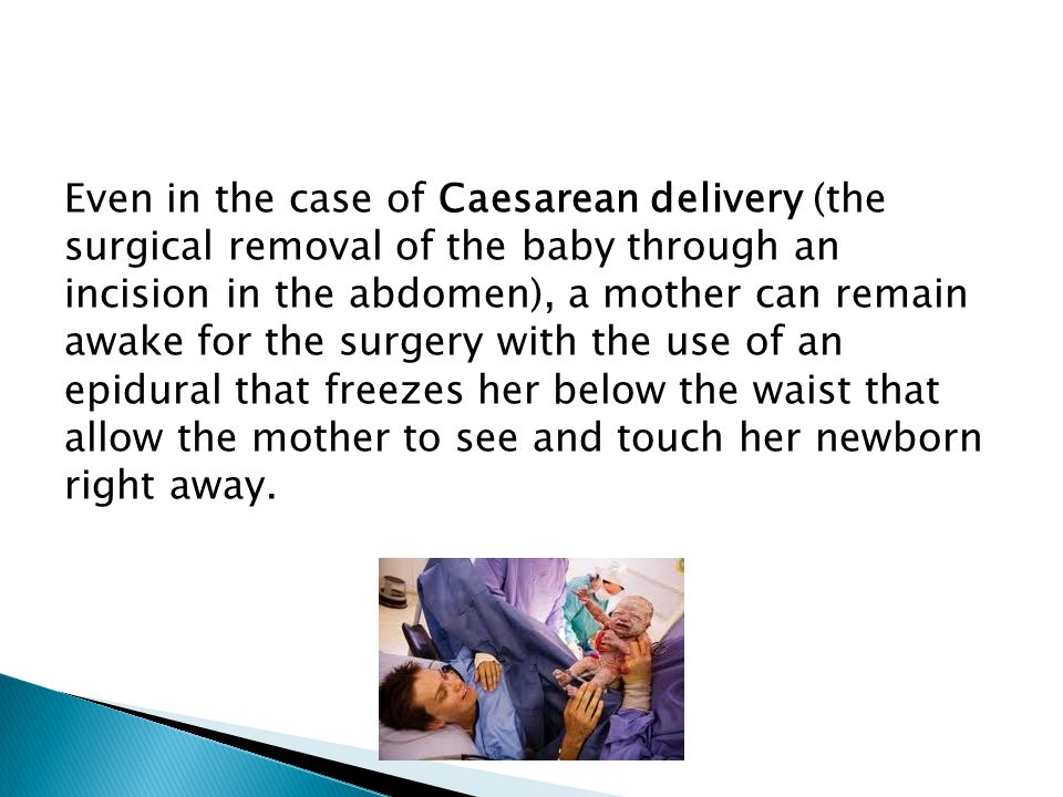 Even in the case of Caesarean delivery (the surgical removal of the baby through an incision in the abdomen), a mother can remain awake for the surgery with the use of an epidural that freezes her below the waist that allow the mother to see and touch her newborn right away.