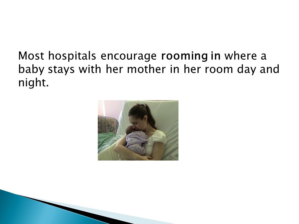 Most hospitals encourage rooming in where a baby stays with her mother in her room day and night.