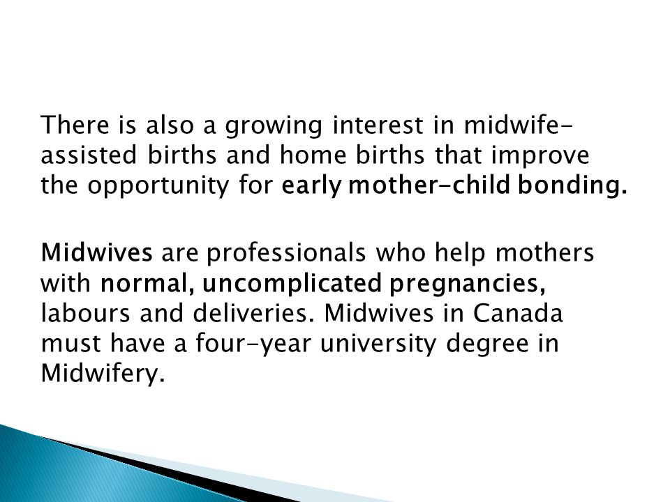 There is also a growing interest in midwife- assisted births and home births that improve the opportunity for early mother-child bonding.
