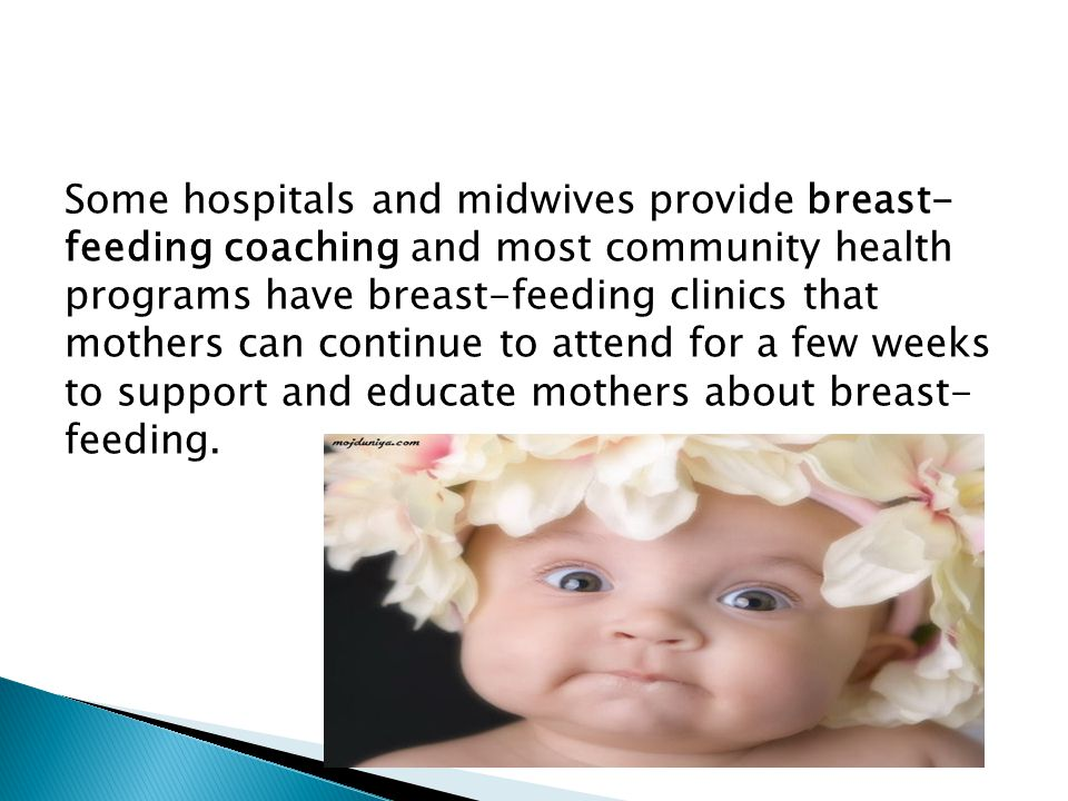 Some hospitals and midwives provide breast- feeding coaching and most community health programs have breast-feeding clinics that mothers can continue to attend for a few weeks to support and educate mothers about breast- feeding.