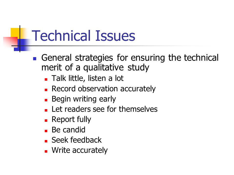 Technical Issues General strategies for ensuring the technical merit of a qualitative study. Talk little, listen a lot.