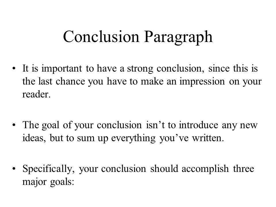 Conclusion Paragraph It is important to have a strong conclusion, since this is the last chance you have to make an impression on your reader.