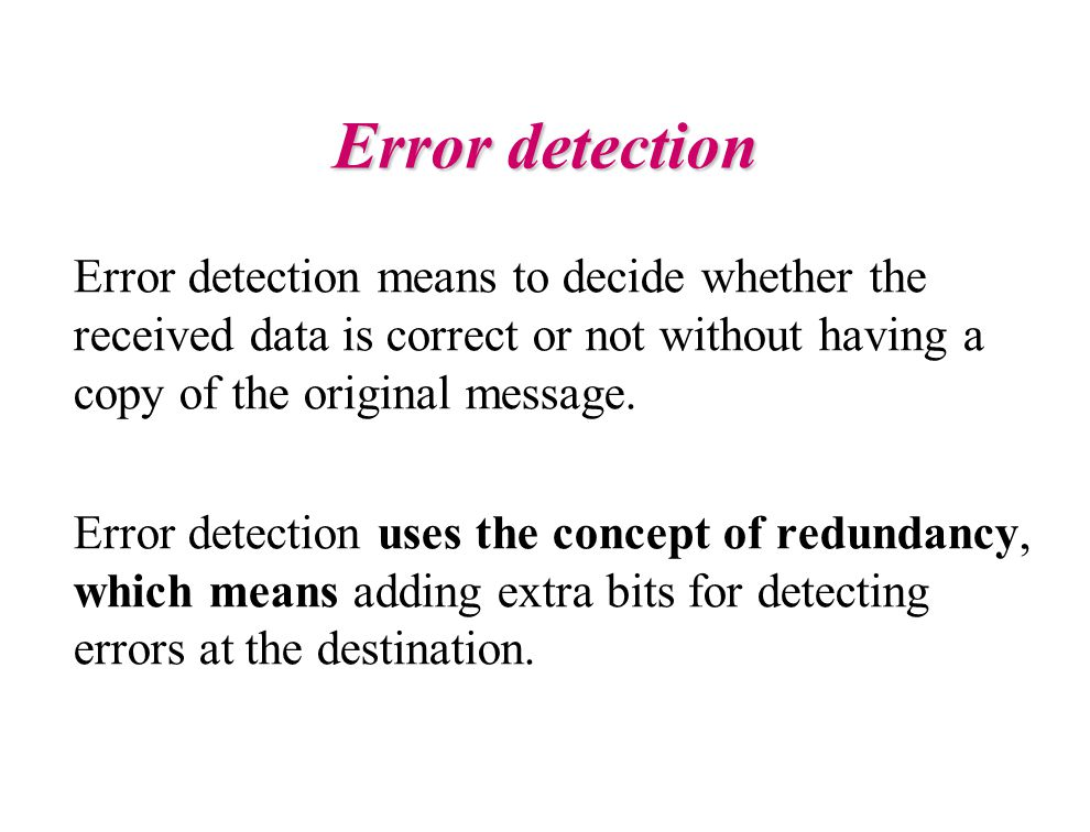 Error detection Error detection means to decide whether the received data is correct or not without having a copy of the original message.