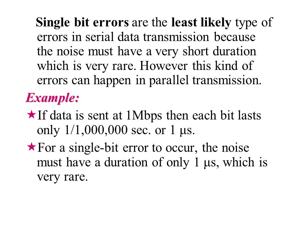 Single bit errors are the least likely type of errors in serial data transmission because the noise must have a very short duration which is very rare. However this kind of errors can happen in parallel transmission.