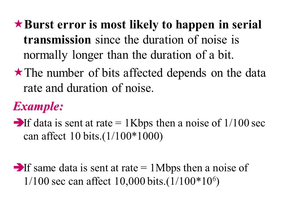 Burst error is most likely to happen in serial transmission since the duration of noise is normally longer than the duration of a bit.