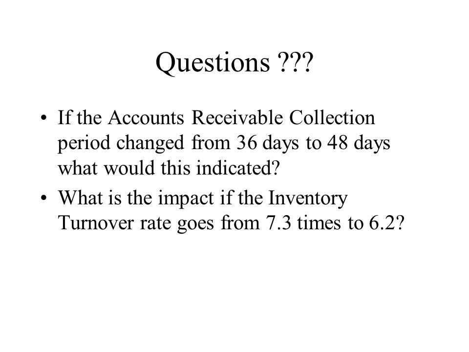 Questions If the Accounts Receivable Collection period changed from 36 days to 48 days what would this indicated