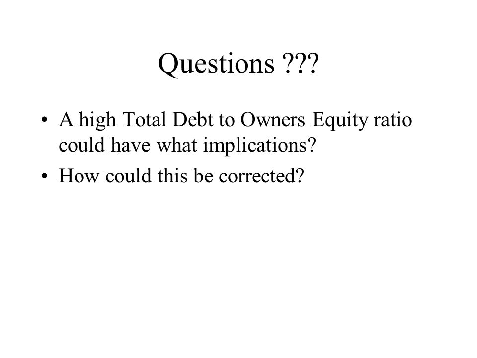 Questions . A high Total Debt to Owners Equity ratio could have what implications.