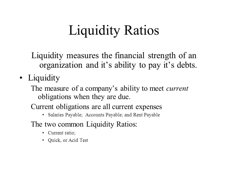 Liquidity Ratios Liquidity measures the financial strength of an organization and it's ability to pay it's debts.