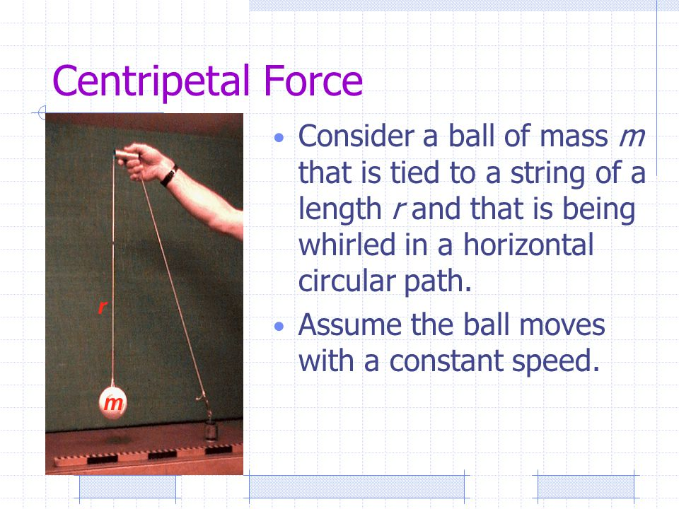 Centripetal Force Consider a ball of mass m that is tied to a string of a length r and that is being whirled in a horizontal circular path.