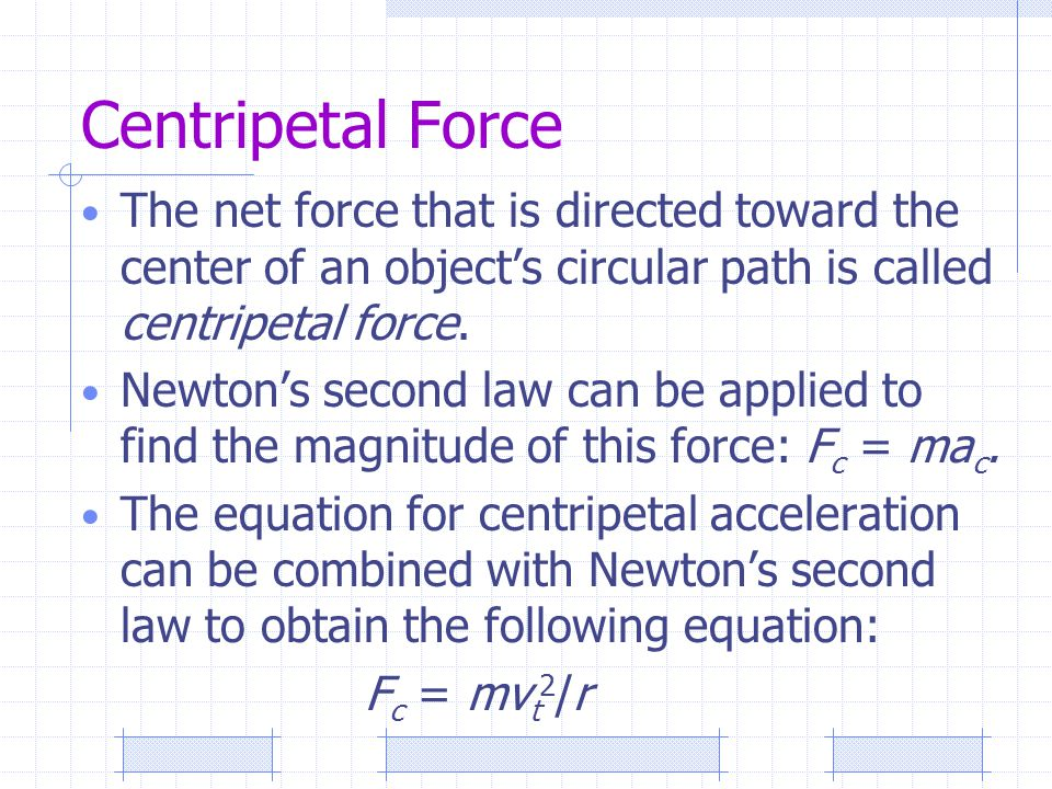 Centripetal Force The net force that is directed toward the center of an object's circular path is called centripetal force.