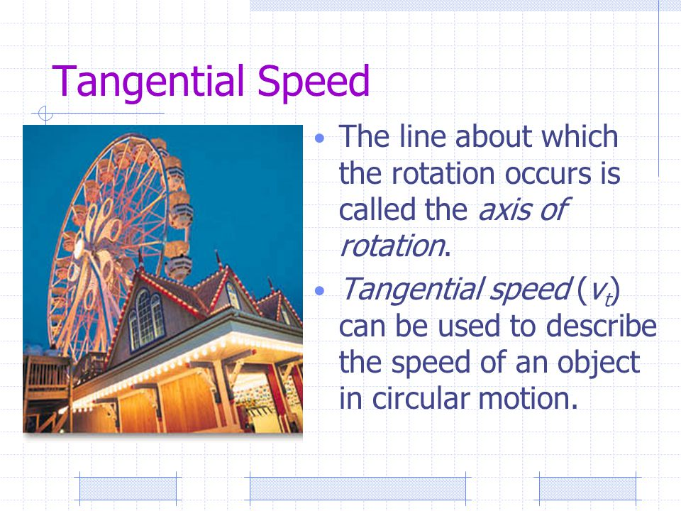Tangential Speed The line about which the rotation occurs is called the axis of rotation.