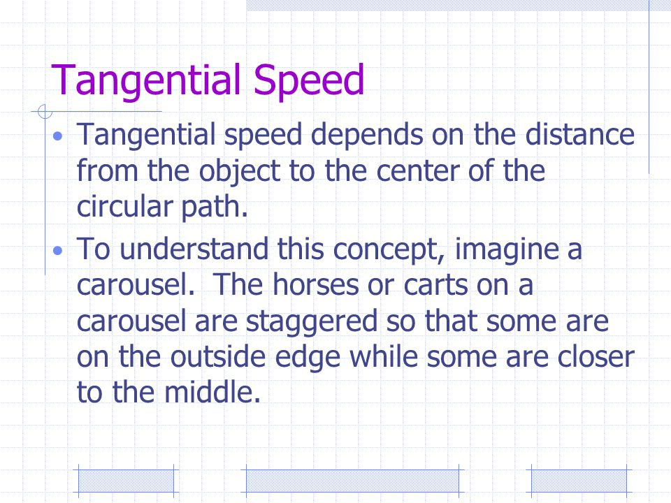 Tangential Speed Tangential speed depends on the distance from the object to the center of the circular path.