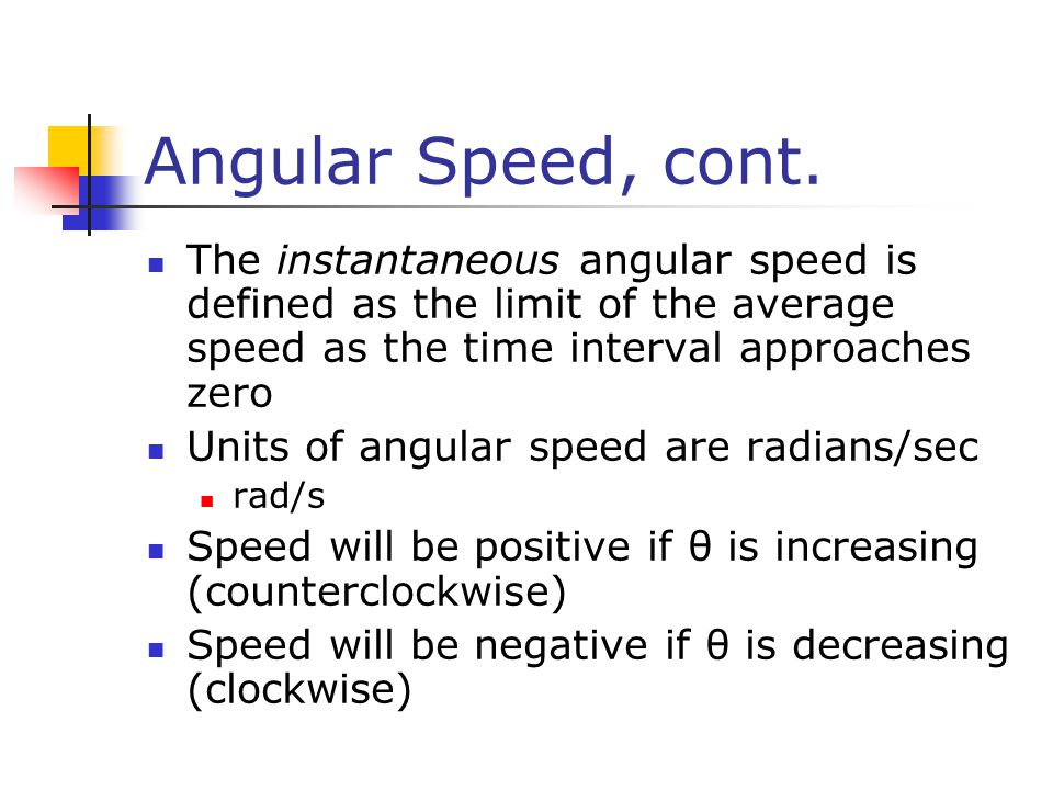 Angular Speed, cont. The instantaneous angular speed is defined as the limit of the average speed as the time interval approaches zero.