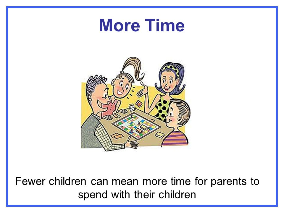 More Time Fewer children can mean more time for parents to spend with their children