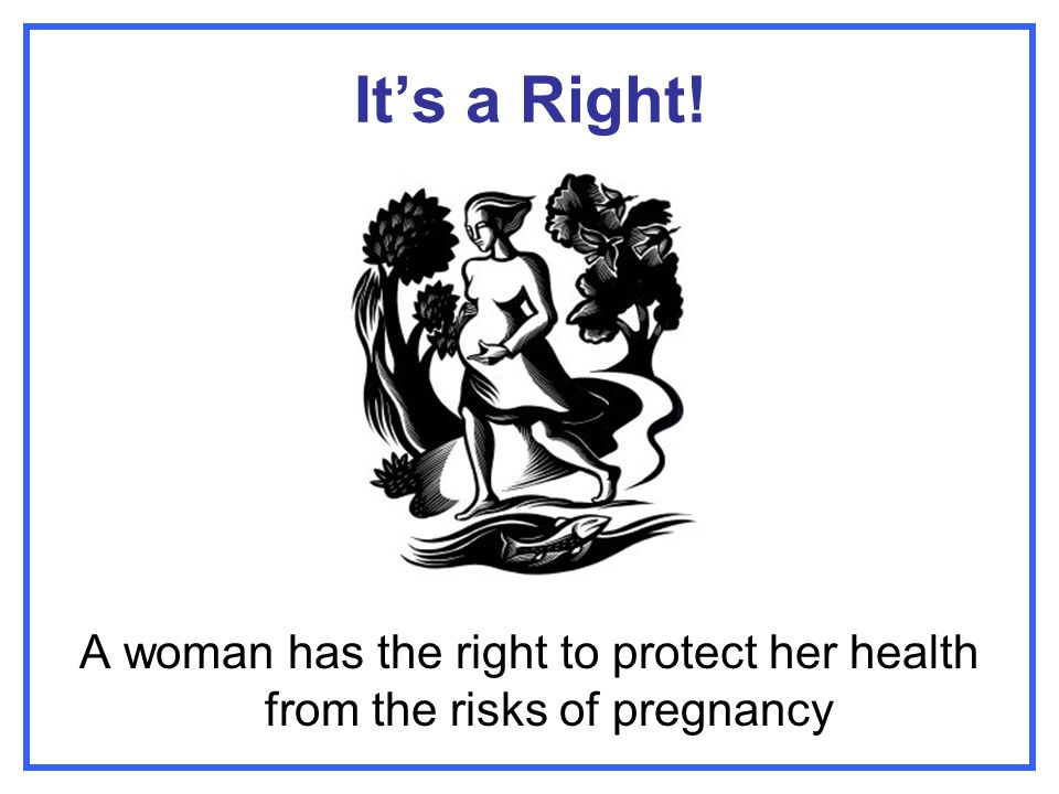 It's a Right! A woman has the right to protect her health from the risks of pregnancy