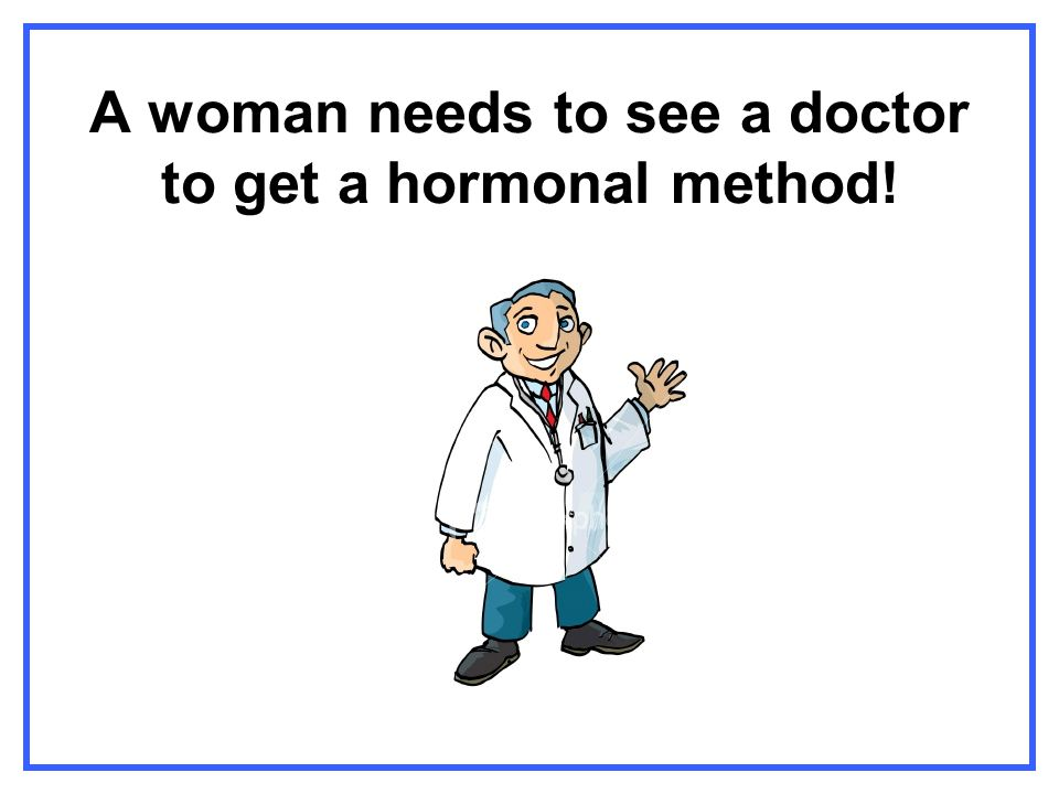 A woman needs to see a doctor to get a hormonal method!