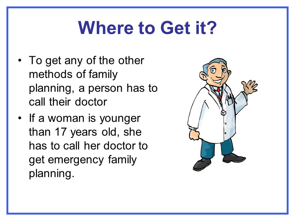 Where to Get it To get any of the other methods of family planning, a person has to call their doctor.