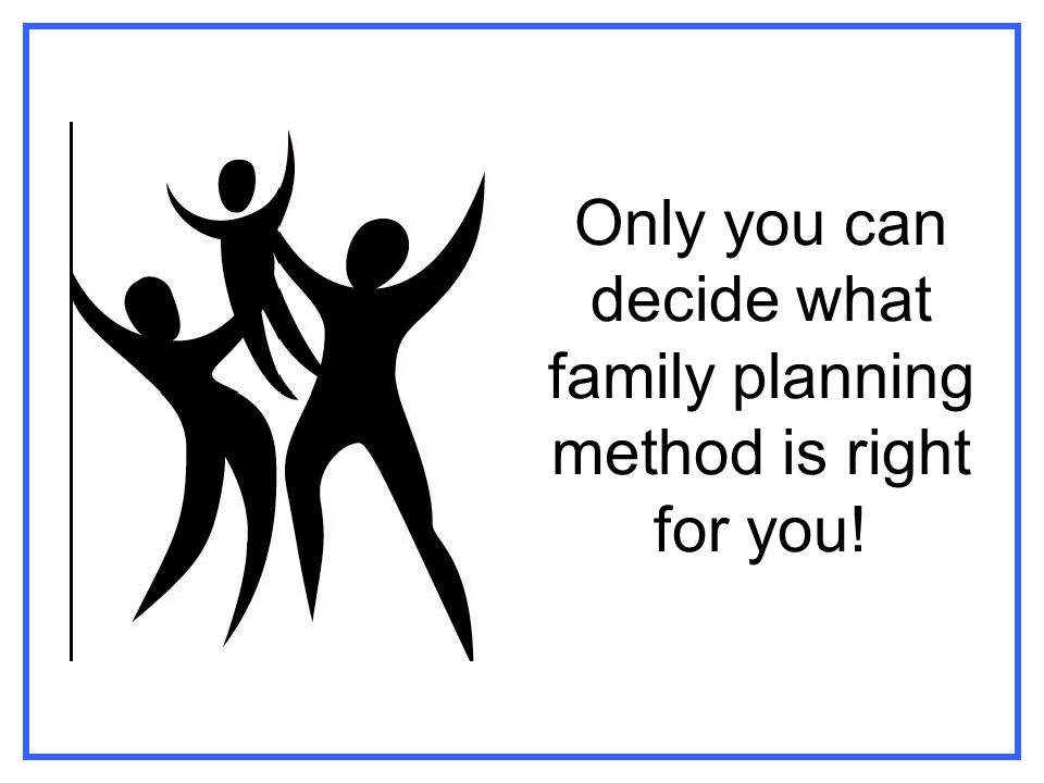 Only you can decide what family planning method is right for you!