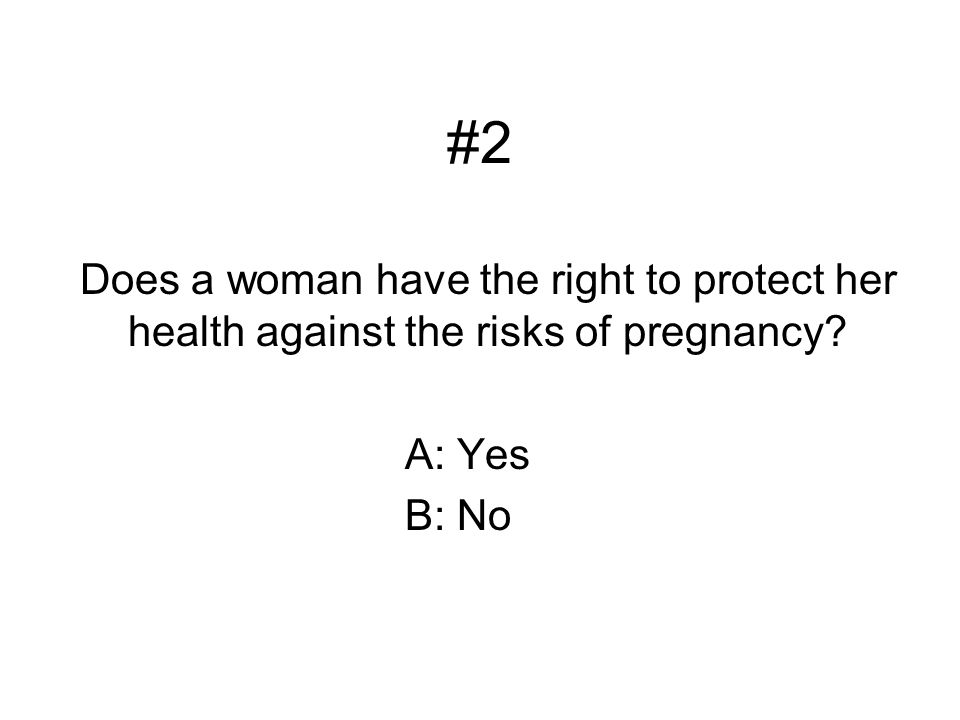 #2 Does a woman have the right to protect her health against the risks of pregnancy A: Yes B: No