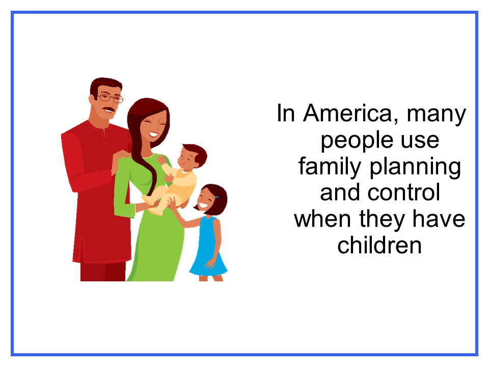 In America, many people use family planning and control when they have children
