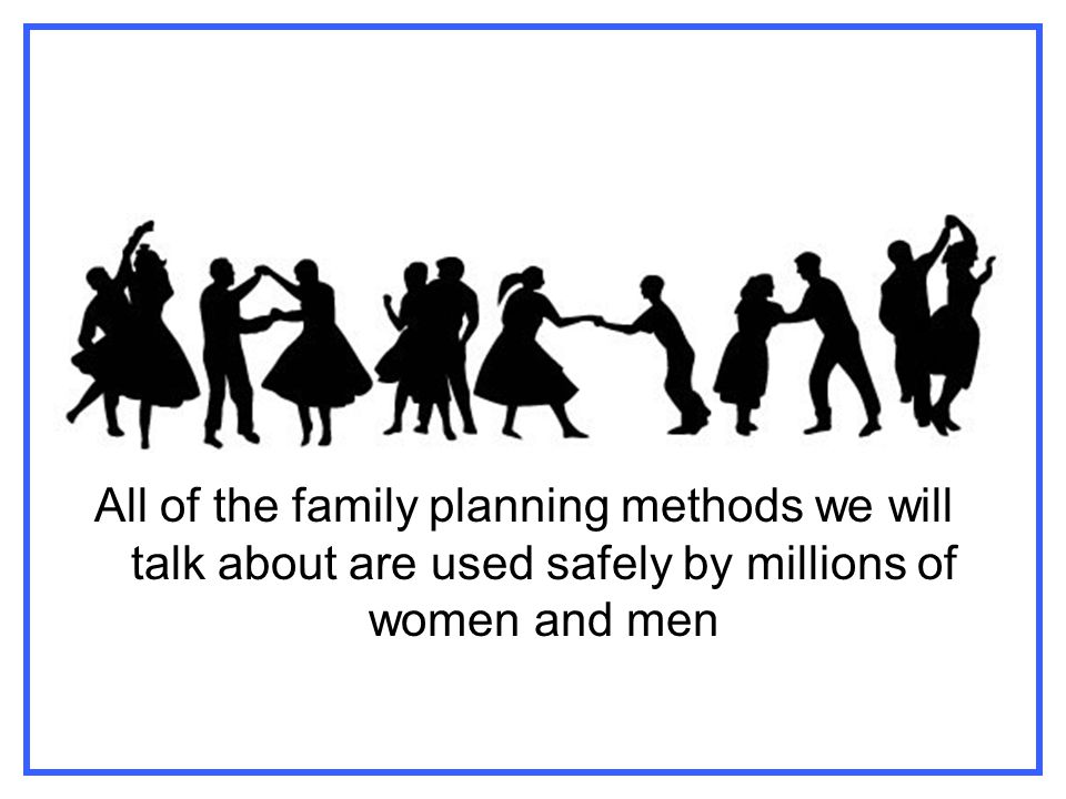 All of the family planning methods we will talk about are used safely by millions of women and men