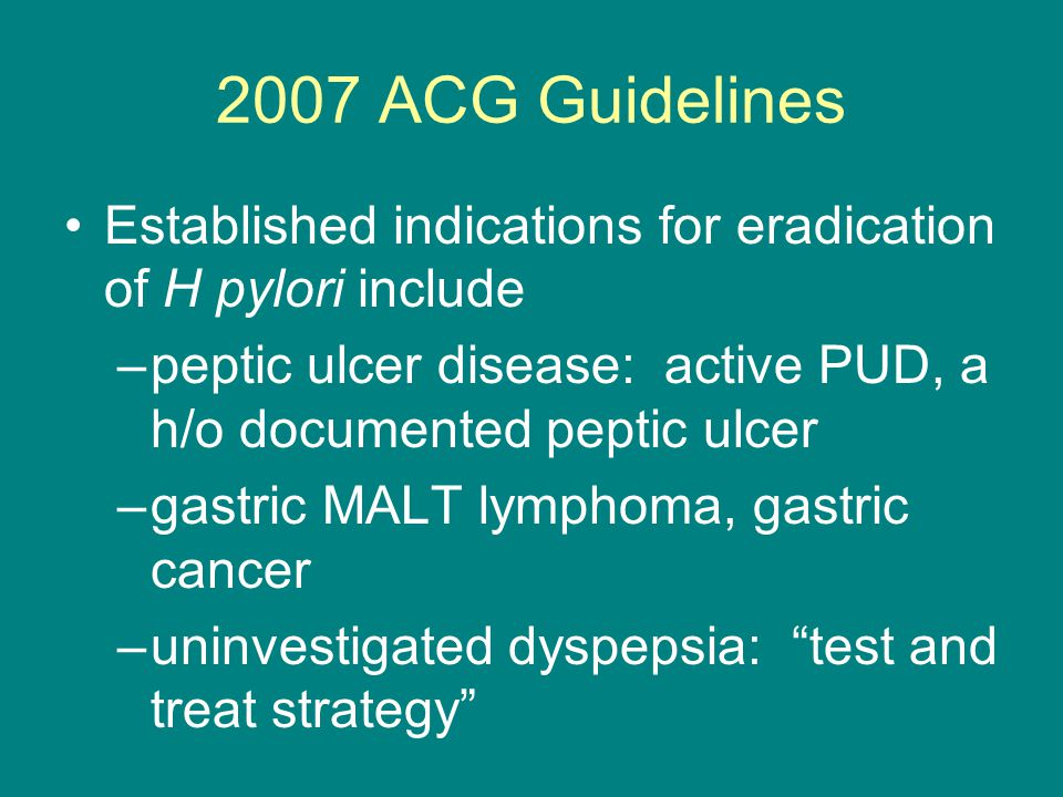 2007 ACG Guidelines Established indications for eradication of H pylori include. peptic ulcer disease: active PUD, a h/o documented peptic ulcer.