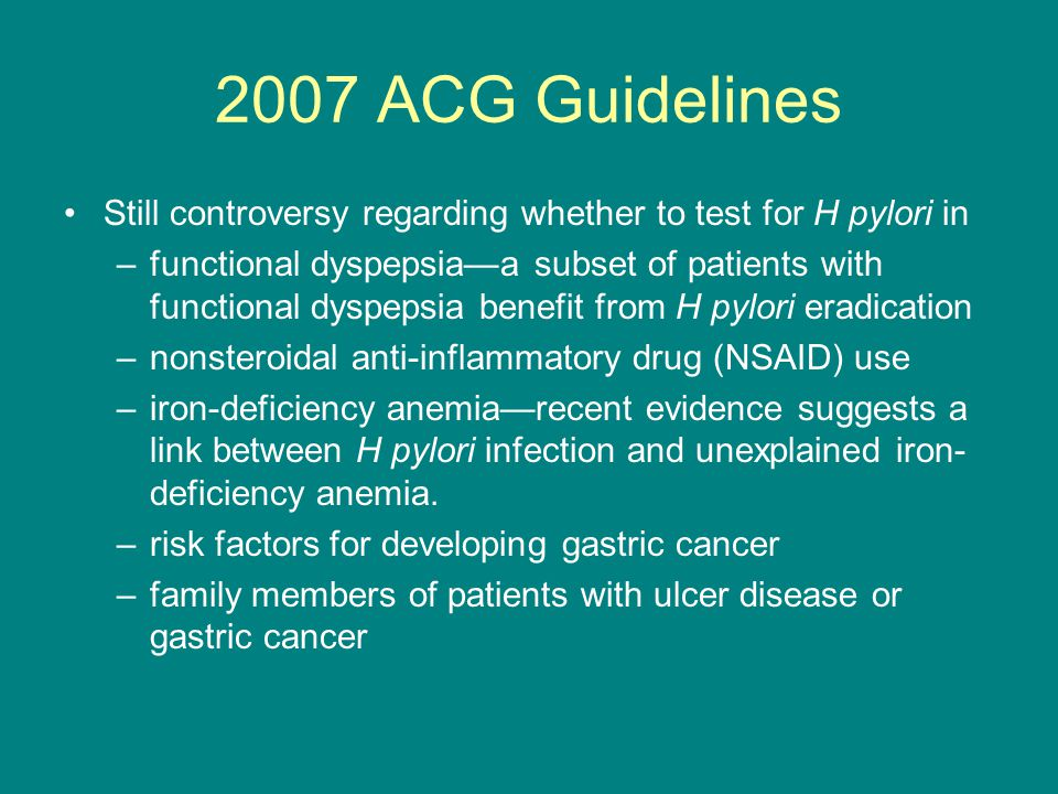 2007 ACG Guidelines Still controversy regarding whether to test for H pylori in.