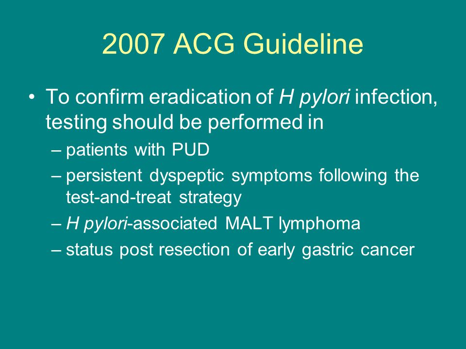 2007 ACG Guideline To confirm eradication of H pylori infection, testing should be performed in. patients with PUD.