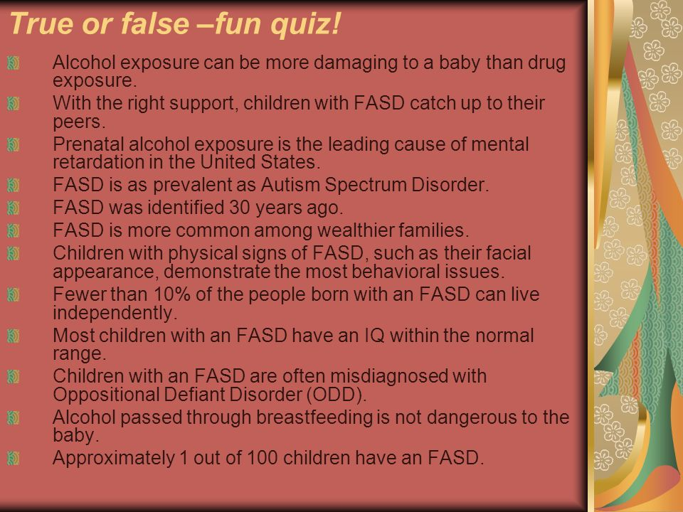 True or false –fun quiz! Alcohol exposure can be more damaging to a baby than drug exposure.