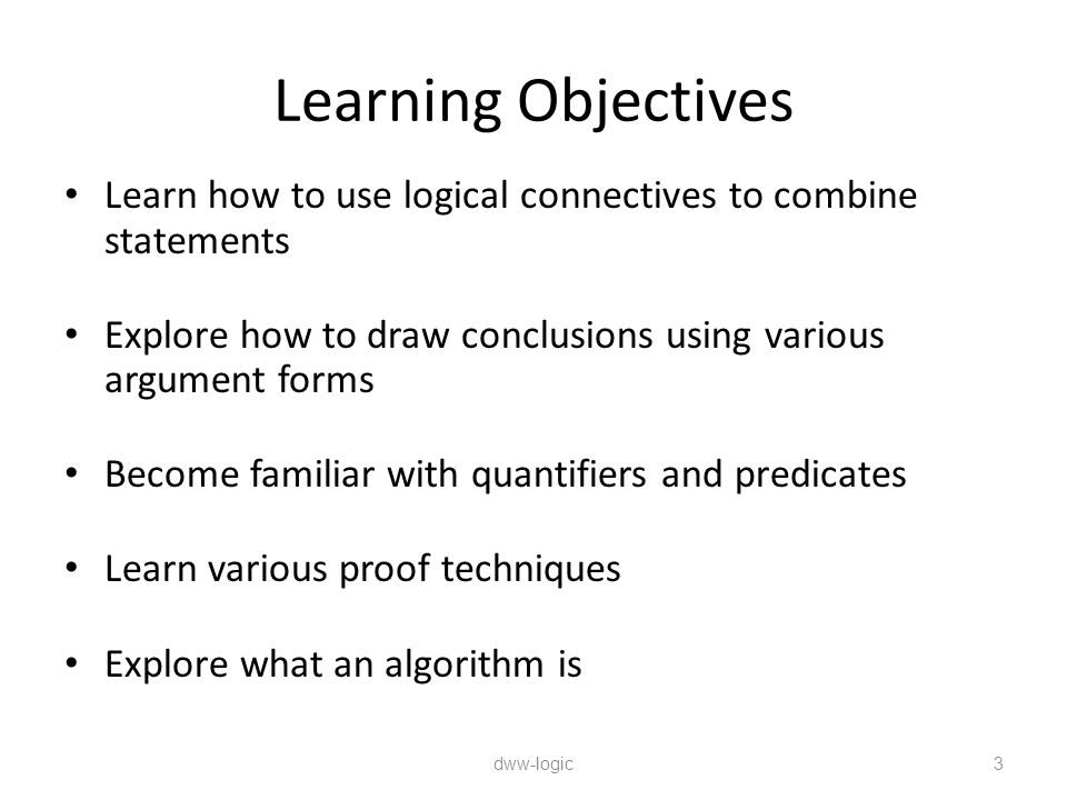 Learning Objectives Learn how to use logical connectives to combine statements. Explore how to draw conclusions using various argument forms.
