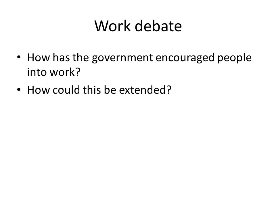 Work debate How has the government encouraged people into work