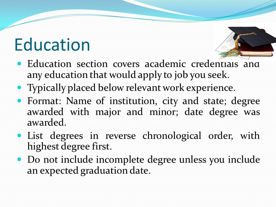 Education Education section covers academic credentials and any education that would apply to job you seek.