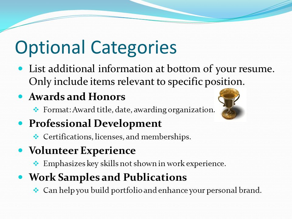 Optional Categories List additional information at bottom of your resume. Only include items relevant to specific position.