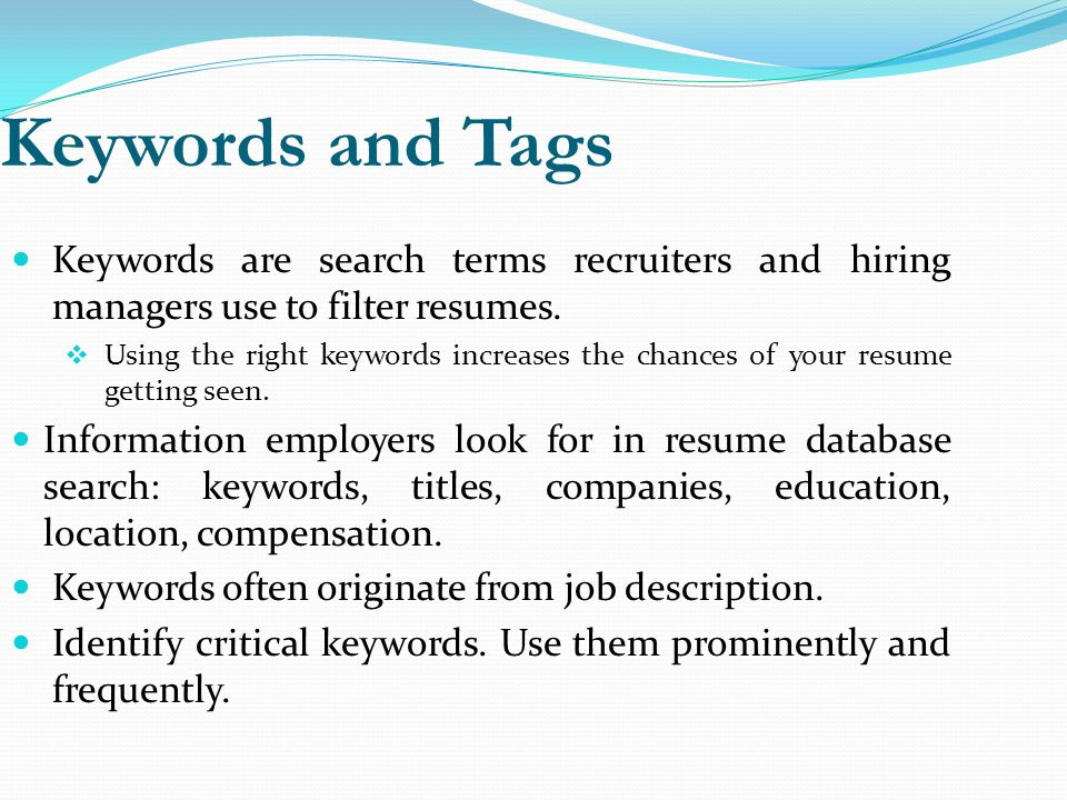 Keywords and Tags Keywords are search terms recruiters and hiring managers use to filter resumes.