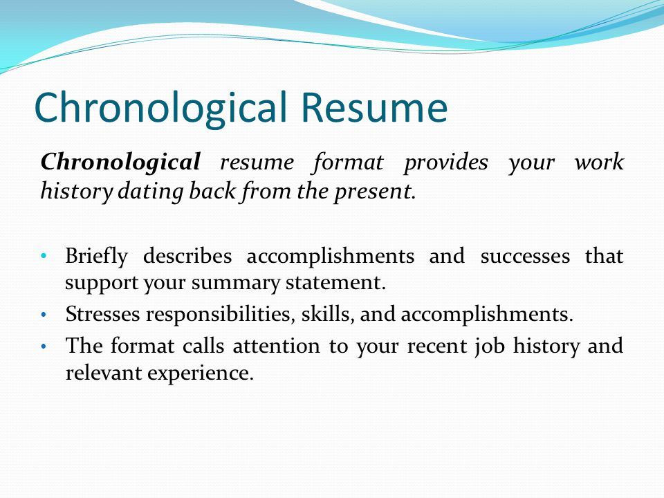Chronological Resume Chronological resume format provides your work history dating back from the present.