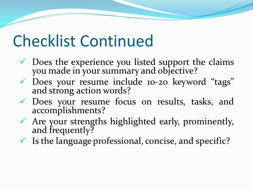 Checklist Continued Does the experience you listed support the claims you made in your summary and objective