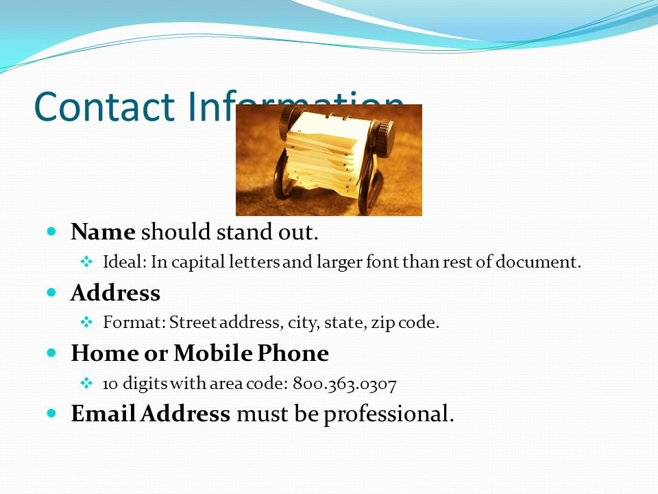 Contact Information Name should stand out. Ideal: In capital letters and larger font than rest of document.