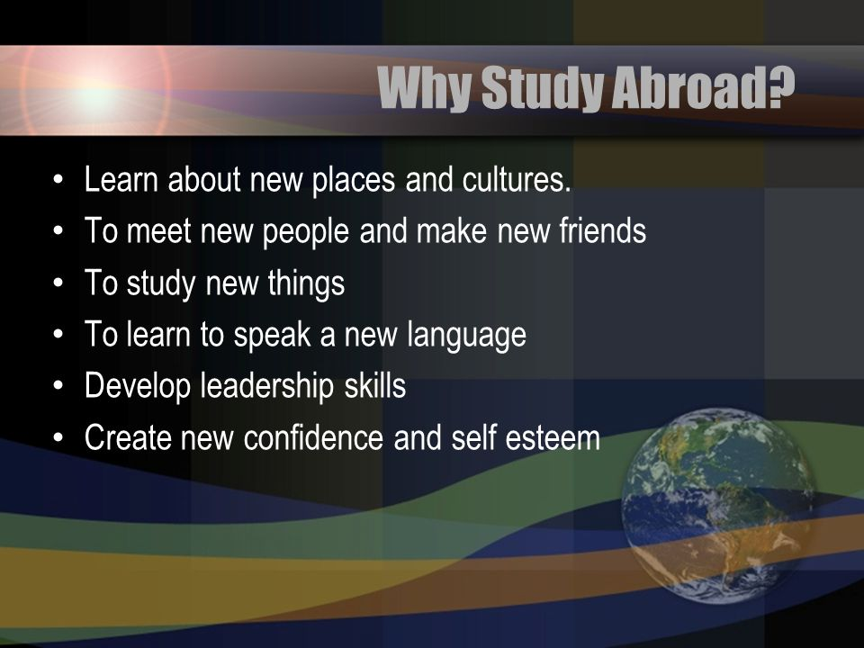 Why Study Abroad Learn about new places and cultures.